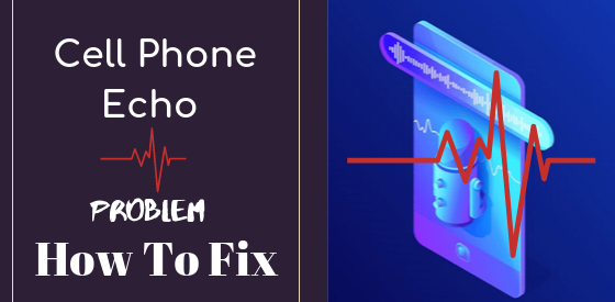 Cell Phone Echo Problem How To Fix: Effective Guide[2020]