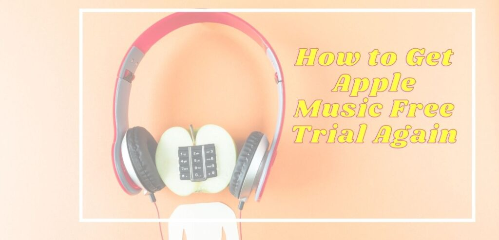 How to Get Apple Music Free Trial Again